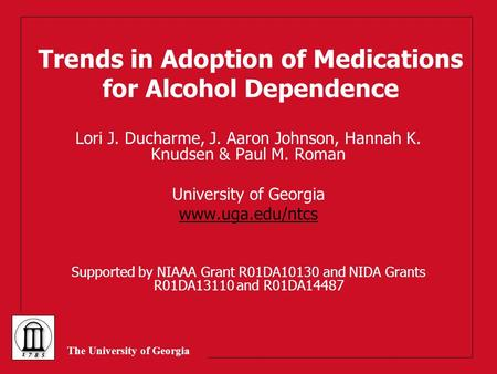 The University of Georgia Trends in Adoption of Medications for Alcohol Dependence Lori J. Ducharme, J. Aaron Johnson, Hannah K. Knudsen & Paul M. Roman.