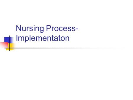Nursing Process- Implementaton. Implementation Implementation is a category of nursing behavior in which the actions necessary for accomplishing the health.