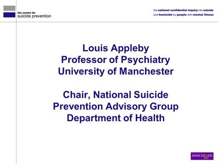 Louis Appleby Professor of Psychiatry University of Manchester Chair, National Suicide Prevention Advisory Group Department of Health.