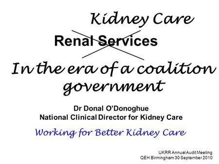 Renal Services Dr Donal O'Donoghue National Clinical Director for Kidney Care UKRR Annual Audit Meeting QEH Birmingham 30 September 2010 Working for Better.