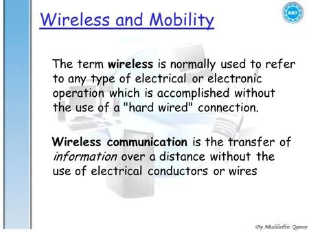 Wireless and Mobility The term wireless is normally used to refer to any type of electrical or electronic operation which is accomplished without the use.