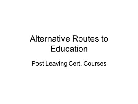Alternative Routes to Education Post Leaving Cert. Courses.