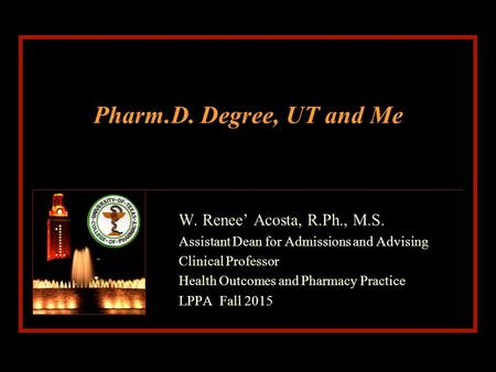 Pharm.D. Degree, UT and Me W. Renee' Acosta, R.Ph., M.S. Assistant Dean for Admissions and Advising Clinical Professor Health Outcomes and Pharmacy Practice.