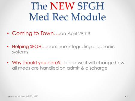 The NEW SFGH Med Rec Module Coming to Town…. on April 29th!! Helping SFGH….continue integrating electronic systems Why should you care?...because it will.
