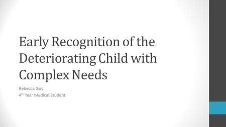 Early Recognition of the Deteriorating Child with Complex Needs Rebecca Guy 4 th Year Medical Student.