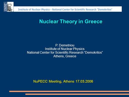 "Nuclear Theory in Greece P. Demetriou Institute of Nuclear Physics National Center for Scientific Research ""Demokritos"" Athens, Greece NuPECC Meeting,"