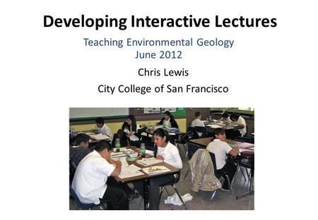 Developing Interactive Lectures Chris Lewis City College of San Francisco Teaching Environmental Geology June 2012.