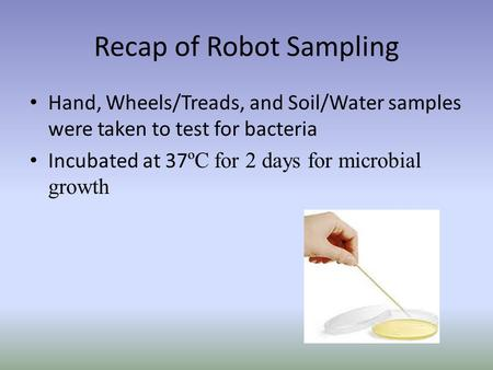 Recap of Robot Sampling Hand, Wheels/Treads, and Soil/Water samples were taken to test for bacteria Incubated at 37 ºC for 2 days for microbial growth.