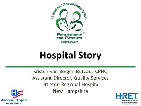 Hospital Story Kristen van Bergen-Buteau, CPHQ Assistant Director, Quality Services Littleton Regional Hospital New Hampshire.