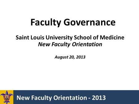 New Faculty Orientation - 2013 Faculty Governance Saint Louis University School of Medicine New Faculty Orientation August 20, 2013.