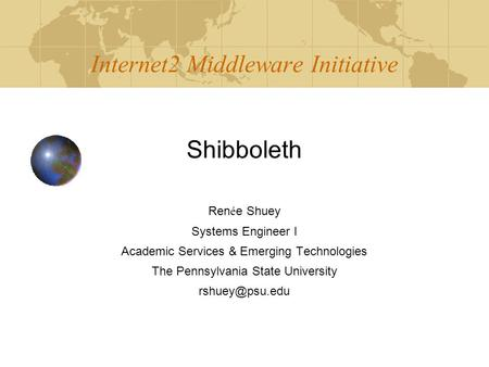 Internet2 Middleware Initiative Shibboleth Ren é e Shuey Systems Engineer I Academic Services & Emerging Technologies The Pennsylvania State University.
