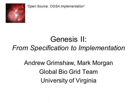 "Genesis II ""Open Source, OGSA Implementation"" Genesis II: From Specification to Implementation Andrew Grimshaw, Mark Morgan Global Bio Grid Team University."