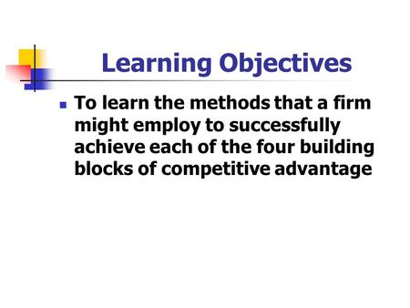 Learning Objectives To learn the methods that a firm might employ to successfully achieve each of the four building blocks of competitive advantage.