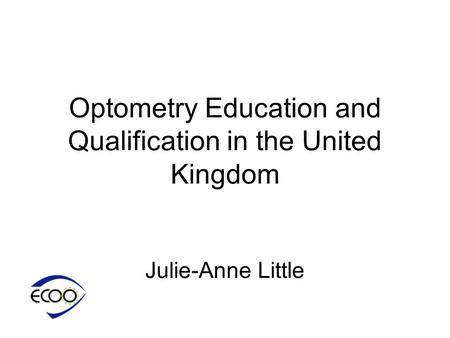 Optometry Education and Qualification in the United Kingdom Julie-Anne Little.