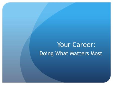 Your Career: Doing What Matters Most. What Do You Think? (T/F) 44% of teenagers worked last summer. Most of them worked full-time jobs (35 hours +). Teens.