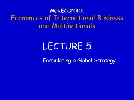 MGRECON401 Economics of International Business and Multinationals LECTURE 5 Formulating a Global Strategy.