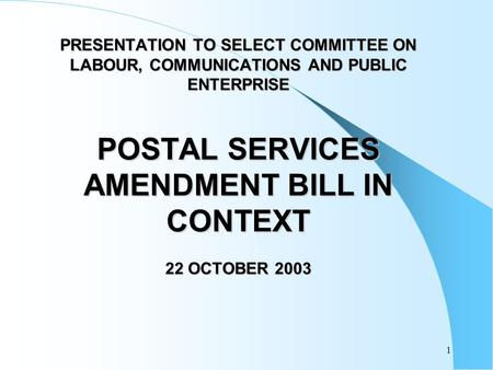 1 PRESENTATION TO SELECT COMMITTEE ON LABOUR, COMMUNICATIONS AND PUBLIC ENTERPRISE POSTAL SERVICES AMENDMENT BILL IN CONTEXT 22 OCTOBER 2003.