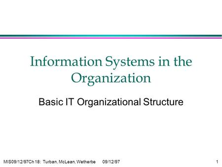 MIS09/12/97Ch 18: Turban, McLean, Wetherbe09/12/97 1 Information Systems in the Organization Basic IT Organizational Structure.