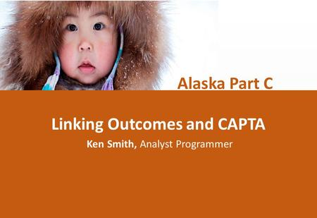Linking Outcomes and CAPTA Ken Smith, Analyst Programmer Alaska Part C.