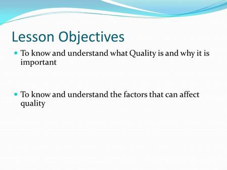 Lesson Objectives To know and understand what Quality is and why it is important To know and understand the factors that can affect quality.