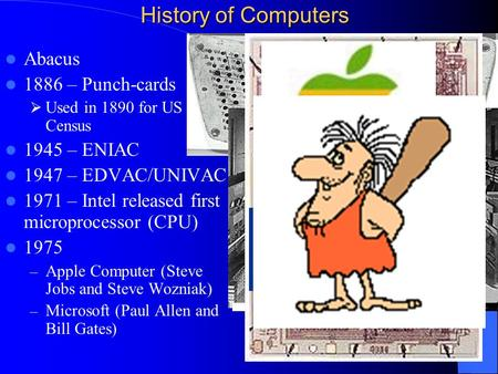 Abacus 1886 – Punch-cards  Used in 1890 for US Census 1945 – ENIAC 1947 – EDVAC/UNIVAC 1971 – Intel released first microprocessor (CPU) 1975 – Apple Computer.