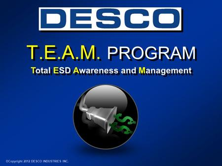 T.E.A.M. PROGRAM ©Copyright 2012 DESCO INDUSTRIES INC. Total ESD Awareness and Management.