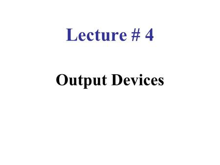 Lecture # 4 Output Devices. Output Devices Devices that convert machine language into human understandable form. Output can be in display form, on paper.