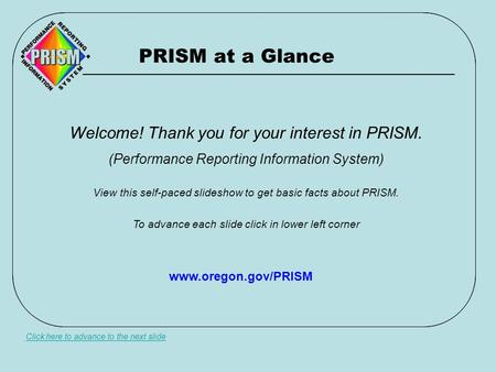 PRISM at a Glance Click here to advance to the next slide Welcome! Thank you for your interest in PRISM. (Performance Reporting Information System) View.