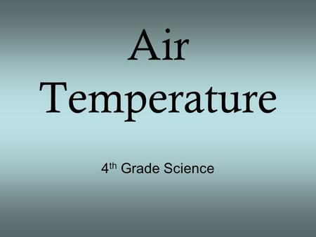 Air Temperature 4 th Grade Science. Review and Revisit What is weather? The condition of the lowest level of the atmosphere (blanket of air that surrounds.