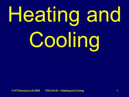 © NTScience.co.uk 2005KS3 Unit 8i – Heating and Cooling1 Heating and Cooling.