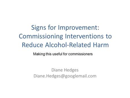 Signs for Improvement: Commissioning Interventions to Reduce Alcohol-Related Harm Diane Hedges Making this useful for commissioners.