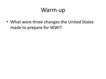Warm up What were three changes the United States made to prepare for WWI?