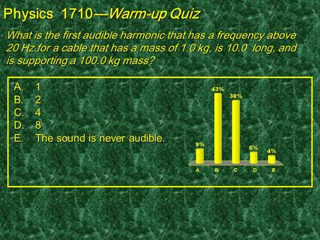 Physics 1710—Warm-up Quiz What is the first audible harmonic that has a frequency above 20 Hz for a cable that has a mass of 1.0 kg, is 10.0 long, and.