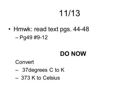 11/13 Hmwk: read text pgs. 44-48 –Pg49 #9-12 DO NOW Convert –37degrees C to K – 373 K to Celsius.