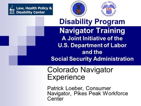 Disability Program Navigator Training A Joint Initiative of the U.S. Department of Labor and the Social Security Administration Colorado Navigator Experience.