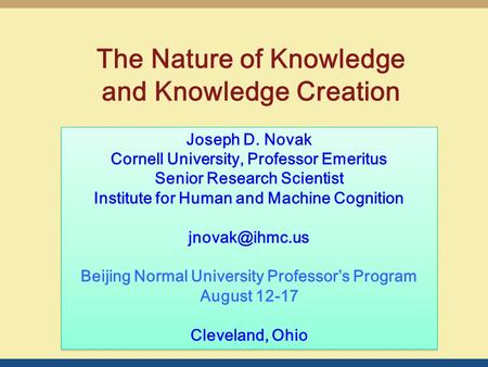 The Nature of Knowledge and Knowledge Creation Joseph D. Novak Cornell University, Professor Emeritus Senior Research Scientist Institute for Human and.