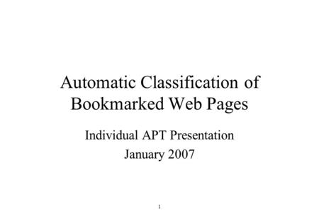 1 Automatic Classification of Bookmarked Web Pages Individual APT Presentation January 2007.