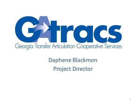 Daphene Blackmon Project Director 1. What is GATRACS? The project objective is to improve information on articulation opportunities and course transferability.