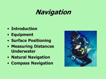 Navigation Introduction Equipment Surface Positioning Measuring Distances Underwater Natural Navigation Compass Navigation.