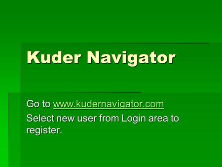 Kuder Navigator Go to www.kudernavigator.com www.kudernavigator.com Select new user from Login area to register.