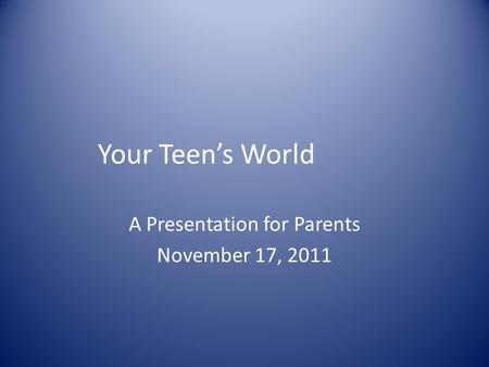 Your Teen's World A Presentation for Parents November 17, 2011.