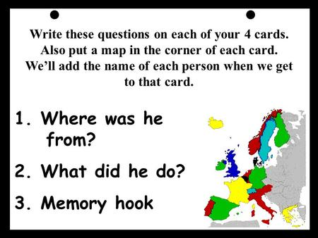 1. Where was he from? 2. What did he do? 3. Memory hook Write these questions on each of your 4 cards. Also put a map in the corner of each card. We'll.
