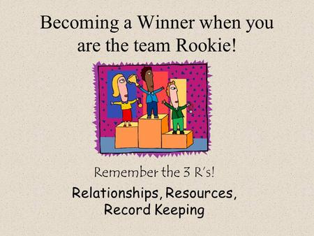 Becoming a Winner when you are the team Rookie! Remember the 3 R's! Relationships, Resources, Record Keeping.