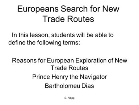 E. Napp Europeans Search for New Trade Routes In this lesson, students will be able to define the following terms: Reasons for European Exploration of.