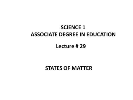 Lecture # 29 SCIENCE 1 ASSOCIATE DEGREE IN EDUCATION STATES OF MATTER.