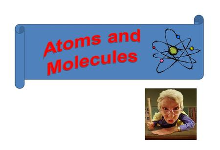 Atoms and Molecules.