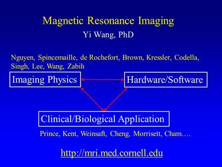 Magnetic Resonance Imaging Yi Wang, PhD Imaging Physics Hardware/Software Clinical/Biological Application Nguyen, Spinc le,