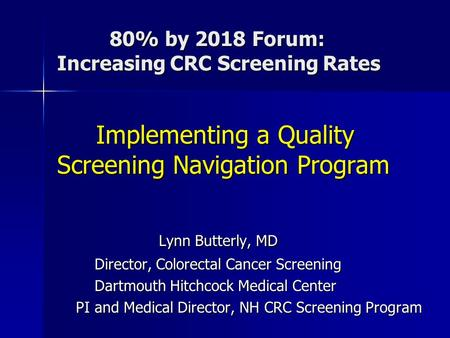 80% by 2018 Forum: Increasing CRC Screening Rates 80% by 2018 Forum: Increasing CRC Screening Rates Implementing a Quality Screening Navigation Program.