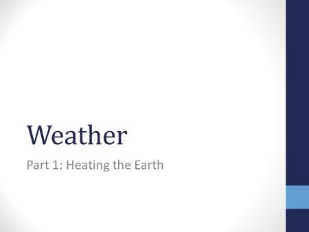 Weather Part 1: Heating the Earth. Weather is… the daily condition of the Earth's atmosphere. caused by the interaction of heat energy, air pressure,