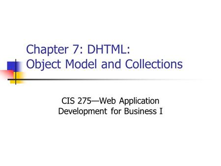 Chapter 7: DHTML: Object Model and Collections CIS 275—Web Application Development for Business I.